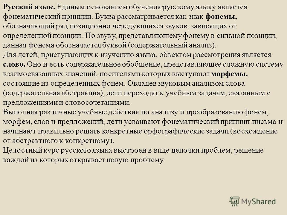 Русский язык. Единым основанием обучения русскому языку является фонематический принцип. Буква рассматривается как знак фонемы, обозначающий ряд позиционно чередующихся звуков, зависящих от определенной позиции. По звуку, представляющему фонему в сил