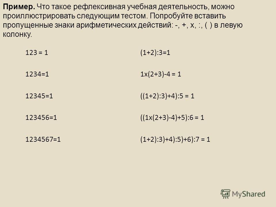 123 = 1(1+2):3=1 1234=11 х(2+3)-4 = 1 12345=1((1+2):3)+4):5 = 1 123456=1((1 х(2+3)-4)+5):6 = 1 1234567=1(1+2):3)+4):5)+6):7 = 1 Пример. Что такое рефлексивная учебная деятельность, можно проиллюстрировать следующим тестом. Попробуйте вставить пропуще