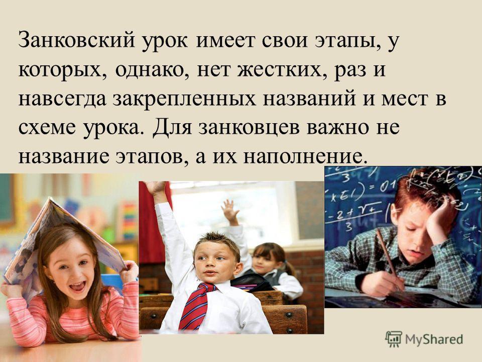 Занковский урок имеет свои этапы, у которых, однако, нет жестких, раз и навсегда закрепленных названий и мест в схеме урока. Для занковцев важно не название этапов, а их наполнение.