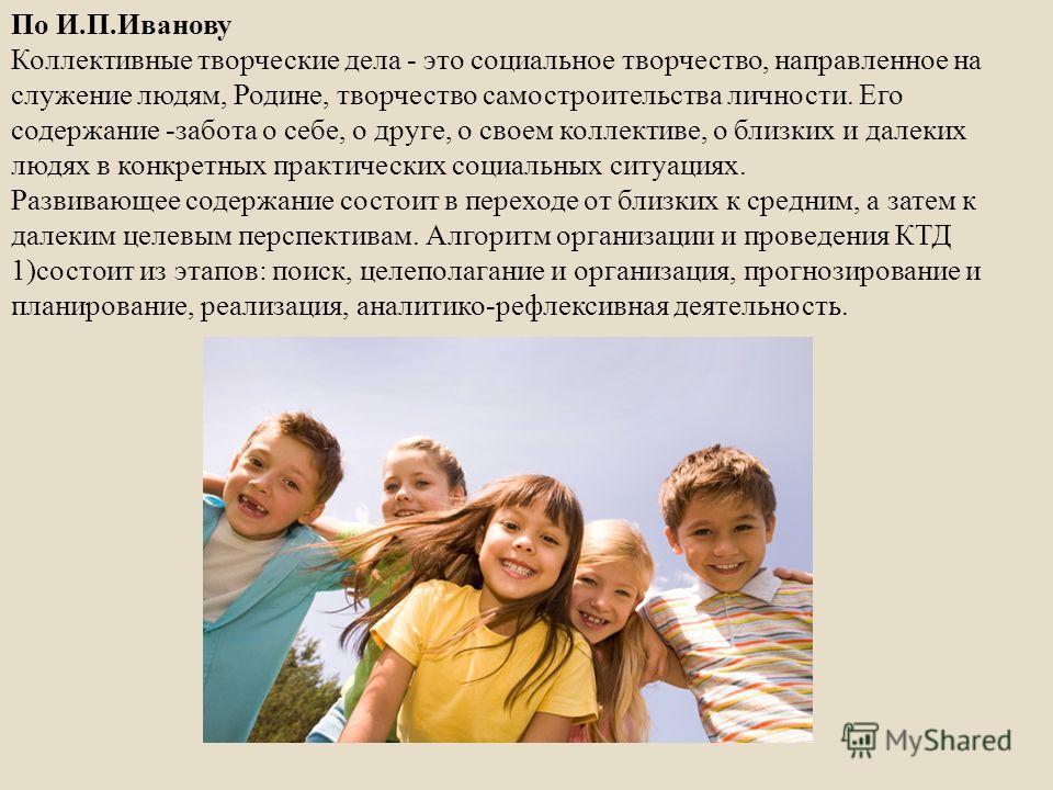 По И. П. Иванову Коллективные творческие дела - это социальное творчество, направленное на служение людям, Родине, творчество самостроительства личности. Его содержание - забота о себе, о друге, о своем коллективе, о близких и далеких людях в конкрет