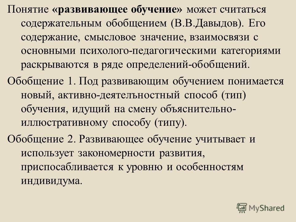 Понятие « развивающее обучение » может считаться содержательным обобщением ( В. В. Давыдов ). Его содержание, смысловое значение, взаимосвязи с основными психолого - педагогическими категориями раскрываются в ряде определений - обобщений. Обобщение 1