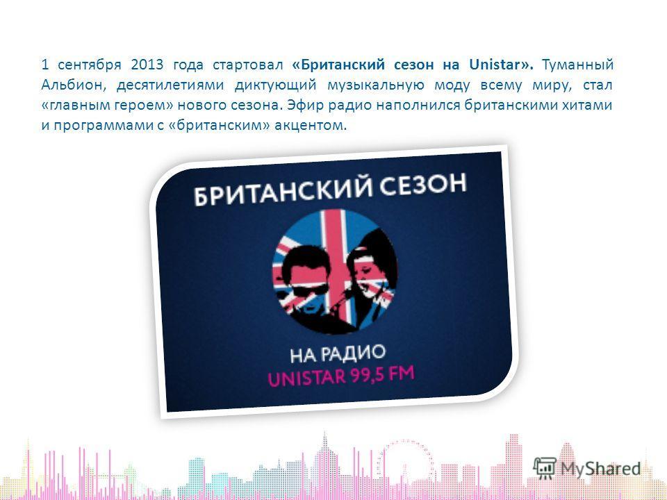 1 сентября 2013 года стартовал «Британский сезон на Unistar». Туманный Альбион, десятилетиями диктующий музыкальную моду всему миру, стал «главным героем» нового сезона. Эфир радио наполнился британскими хитами и программами с «британским» акцентом.