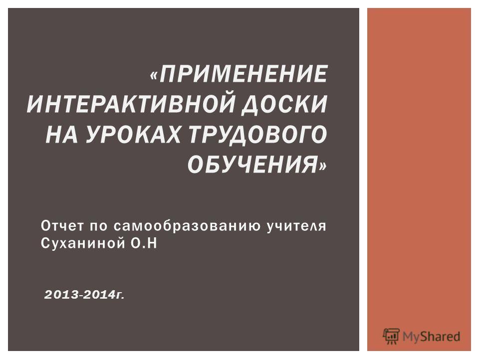 Отчет по самообразованию учителя Суханиной О.Н 2013-2014 г. «ПРИМЕНЕНИЕ ИНТЕРАКТИВНОЙ ДОСКИ НА УРОКАХ ТРУДОВОГО ОБУЧЕНИЯ»