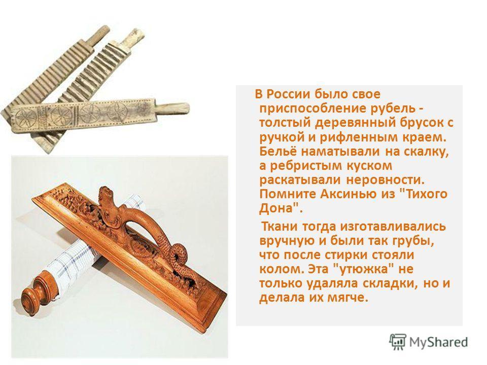 В России было свое приспособление рубель - толстый деревянный брусок с ручкой и рифленым краем. Бельё наматывали на скалку, а ребристым куском раскатывали неровности. Помните Аксинью из