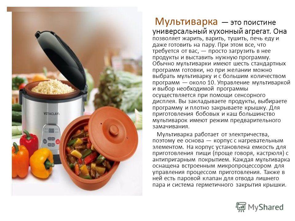 Мультиварка это поистине универсальный кухонный агрегат. Она позволяет жарить, варить, тушить, печь еду и даже готовить на пару. При этом все, что требуется от вас, просто загрузить в нее продукты и выставить нужную программу. Обычно мультиварки имею