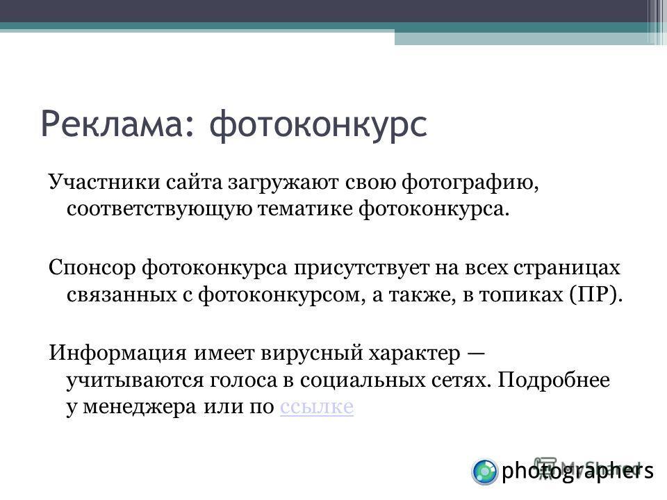 Реклама: фотоконкурс Участники сайта загружают свою фотографию, соответствующую тематике фотоконкурса. Спонсор фотоконкурса присутствует на всех страницах связанных с фотоконкурсом, а также, в топиках (ПР). Информация имеет вирусный характер учитываю