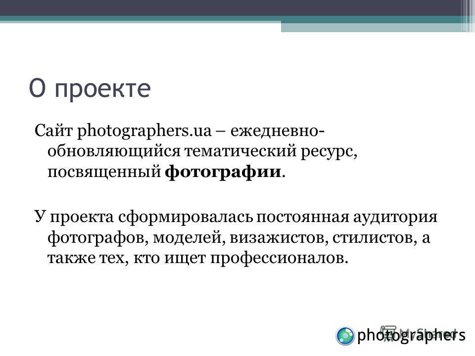 О проекте Сайт photographers.ua – ежедневно- обновляющийся тематический ресурс, посвященный фотографии. У проекта сформировалась постоянная аудитория фотографов, моделей, визажистов, стилистов, а также тех, кто ищет профессионалов.