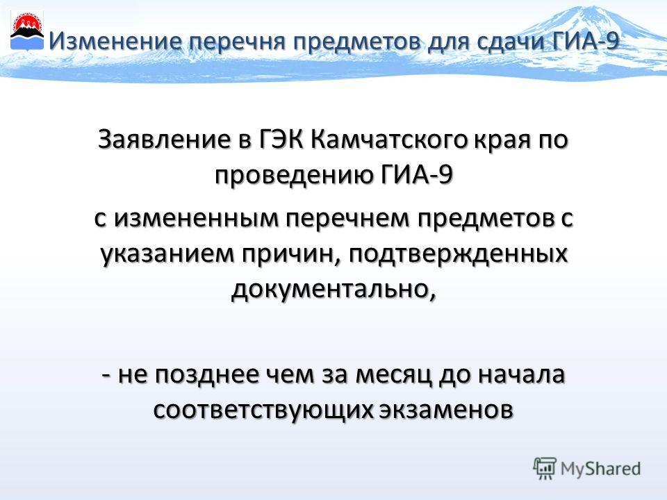 Изменение перечня предметов для сдачи ГИА-9 Заявление в ГЭК Камчатского края по проведению ГИА-9 с измененным перечнем предметов с указанием причин, подтвержденных документально, - не позднее чем за месяц до начала соответствующих экзаменов