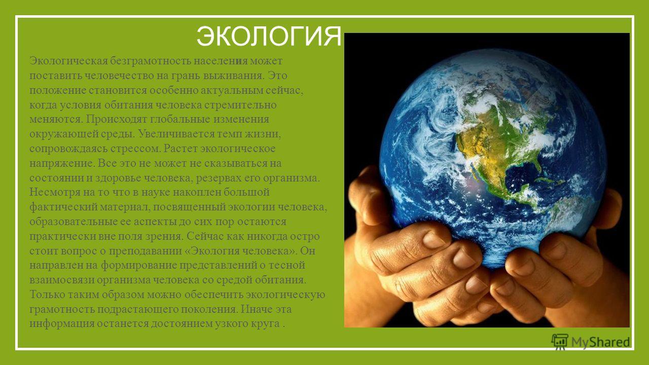 ЭКОЛОГИЯ Экологическая безграмотность населения может поставить человечество на грань выживания. Это положение становится особенно актуальным сейчас, когда условия обитания человека стремительно меняются. Происходят глобальные изменения окружающей ср