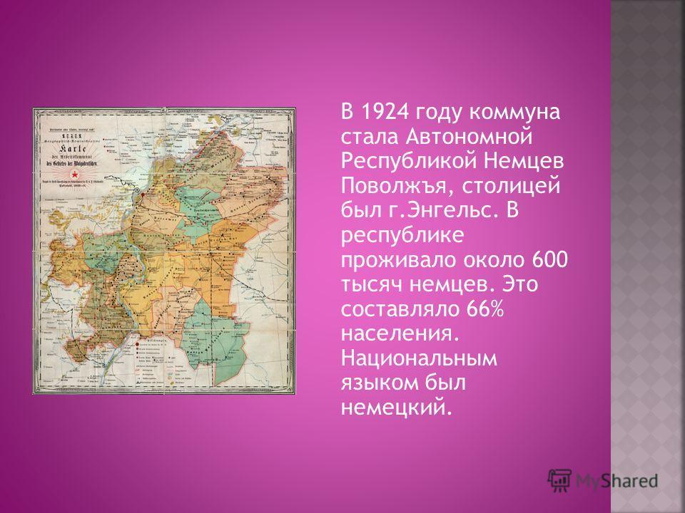 В 1924 году коммуна стала Автономной Республикой Немцев Поволжъя, столицей был г.Энгельс. В республике проживало около 600 тысяч немцев. Это составляло 66% населения. Национальным языком был немецкий.