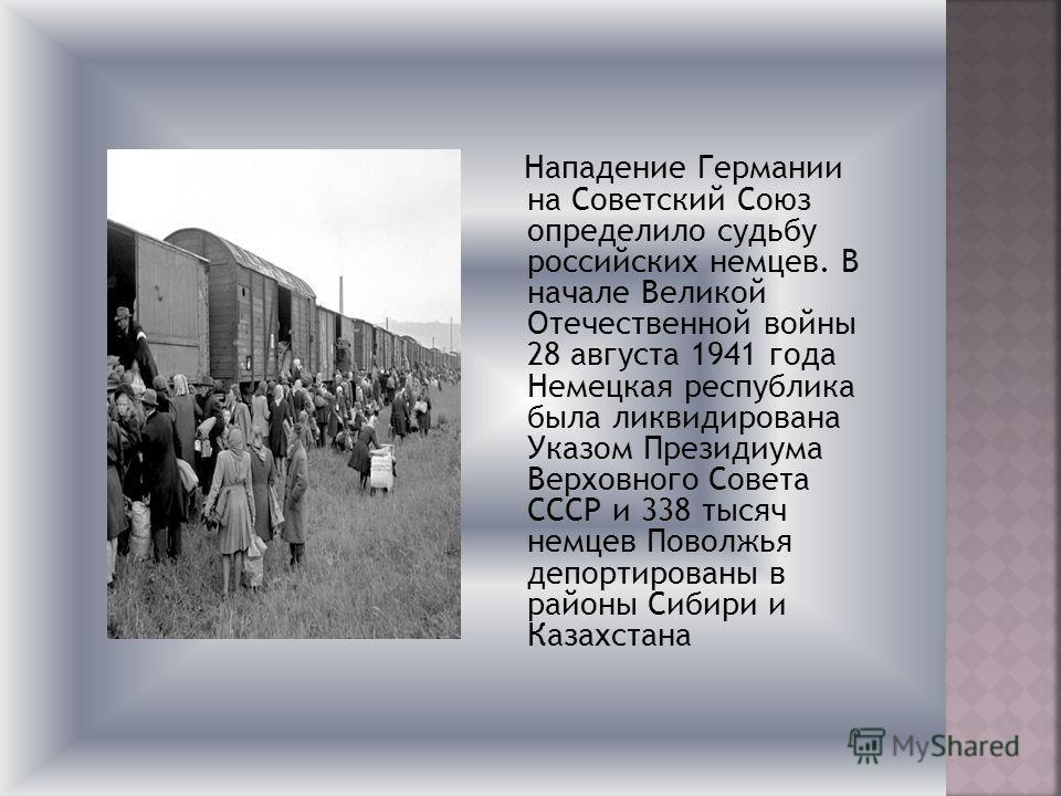 Нападение Германии на Советский Союз определило судьбу российских немцев. В начале Великой Отечественной войны 28 августа 1941 года Немецкая республика была ликвидирована Указом Президиума Верховного Совета СССР и 338 тысяч немцев Поволжья депортиров