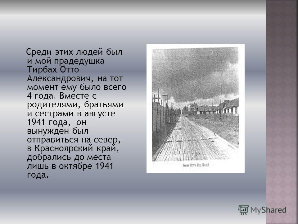 Среди этих людей был и мой прадедушка Тирбах Отто Александрович, на тот момент ему было всего 4 года. Вместе с родителями, братьями и сестрами в августе 1941 года, он вынужден был отправиться на север, в Красноярский край, добрались до места лишь в о