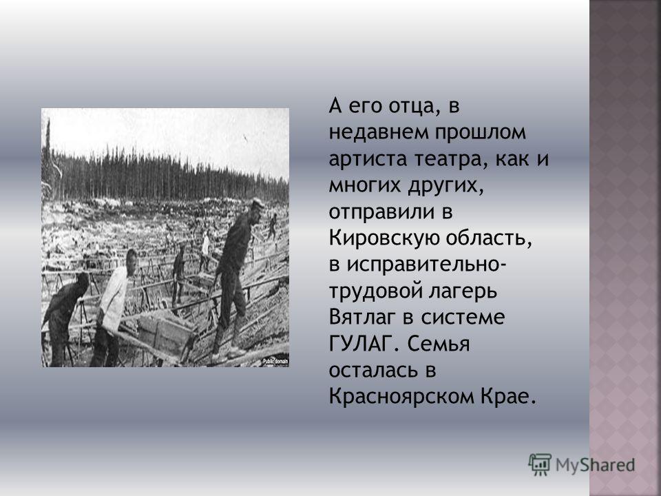 А его отца, в недавнем прошлом артиста театра, как и многих других, отправили в Кировскую область, в исправительно- трудовой лагерь Вятлаг в системе ГУЛАГ. Семья осталась в Красноярском Крае.