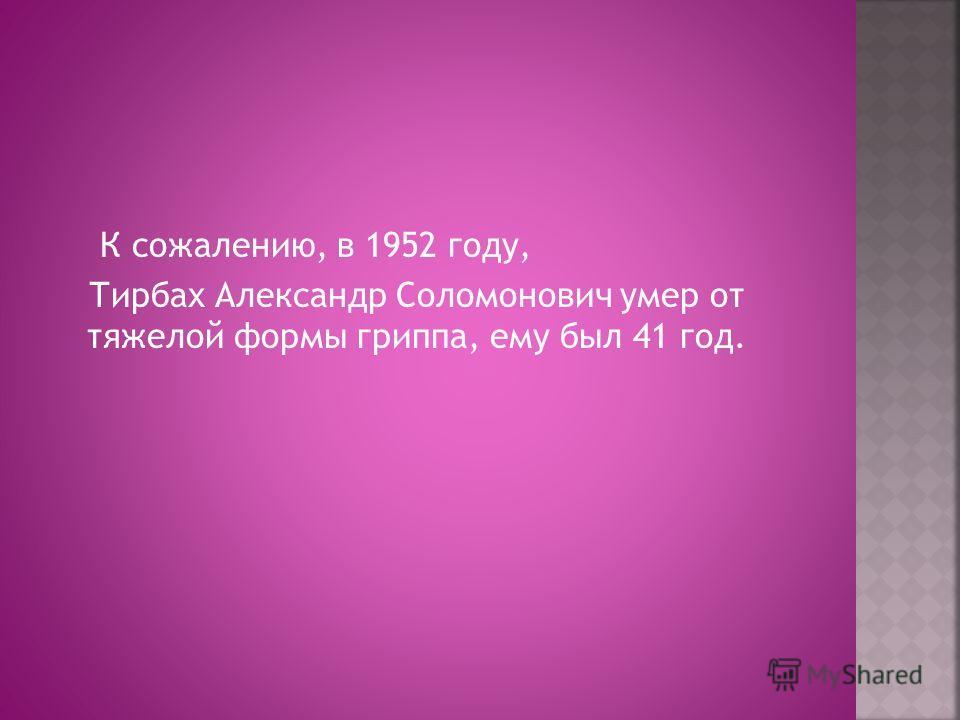 К сожалению, в 1952 году, Тирбах Александр Соломонович умер от тяжелой формы гриппа, ему был 41 год.