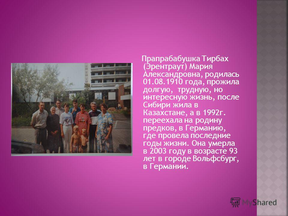 Прапрабабушка Тирбах (Эрентраут) Мария Александровна, родилась 01.08.1910 года, прожила долгую, трудную, но интересную жизнь, после Сибири жила в Казахстане, а в 1992 г. переехала на родину предков, в Германию, где провела последние годы жизни. Она у