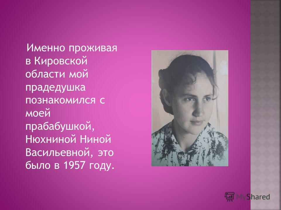 Именно проживая в Кировской области мой прадедушка познакомился с моей прабабушкой, Нюхниной Ниной Васильевной, это было в 1957 году.