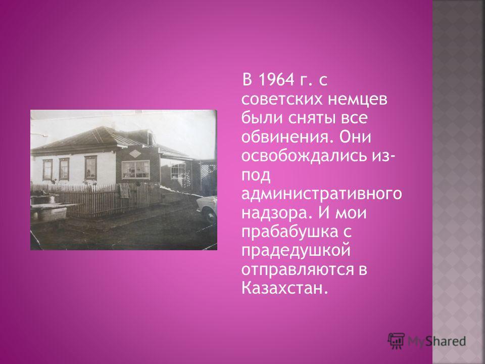 В 1964 г. с советских немцев были сняты все обвинения. Они освобождались из- под административного надзора. И мои прабабушка с прадедушкой отправляются в Казахстан.
