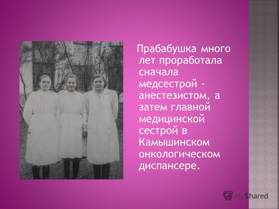 Прабабушка много лет проработала сначала медсестрой - анестезистом, а затем главной медицинской сестрой в Камышинском онкологическом диспансере.