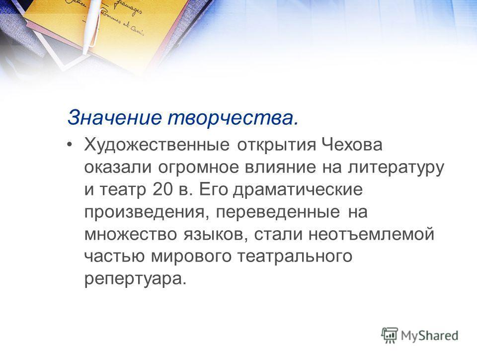 Значение творчества. Художественные открытия Чехова оказали огромное влияние на литературу и театр 20 в. Его драматические произведения, переведенные на множество языков, стали неотъемлемой частью мирового театрального репертуара.