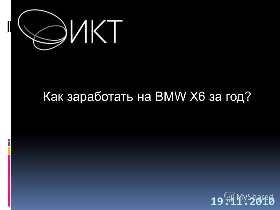Как заработать на BMW X6 за год? 19.11.2010
