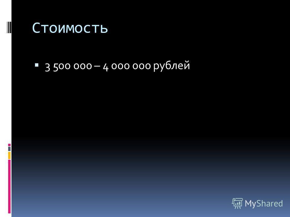 Стоимость 3 500 000 – 4 000 000 рублей