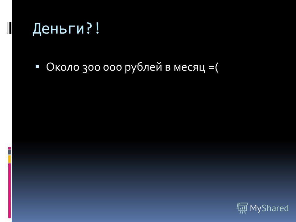 Деньги?! Около 300 000 рублей в месяц =(