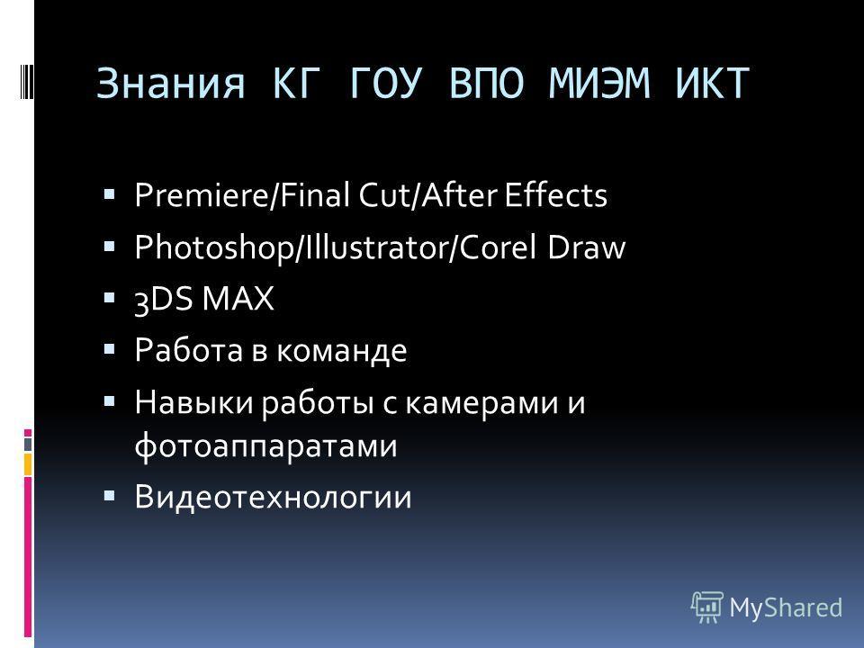 Знания КГ ГОУ ВПО МИЭМ ИКТ Premiere/Final Cut/After Effects Photoshop/Illustrator/Corel Draw 3DS MAX Работа в команде Навыки работы с камерами и фотоаппаратами Видеотехнологии