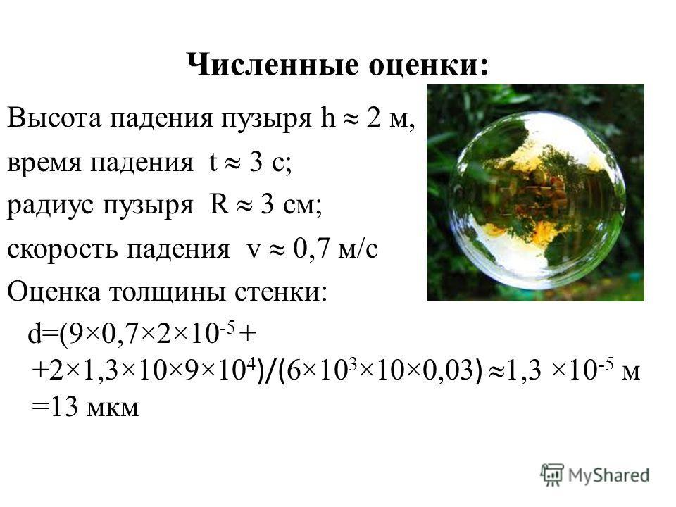 Численные оценки: Высота падения пузыря h 2 м, время падения t 3 c; радиус пузыря R 3 см; скорость падения v 0,7 м/с Оценка толщины стенки: d=(9×0,7×2×10 -5 + +2×1,3×10×9×10 4 )/( 6×10 3 ×10×0,03 ) 1,3 ×10 -5 м =13 мкм