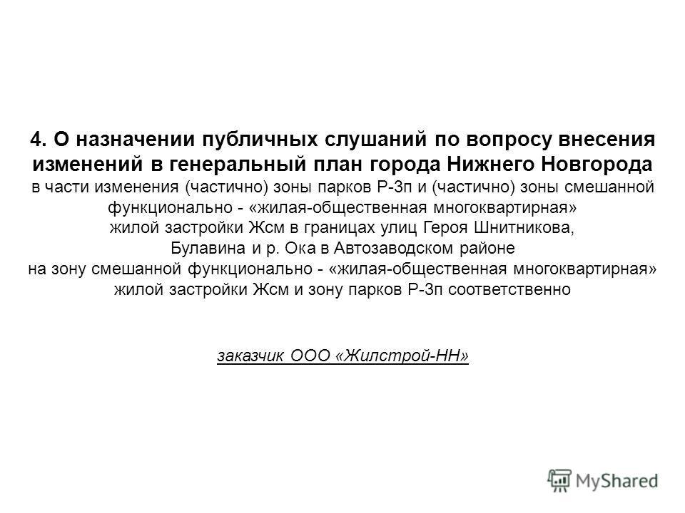 4. О назначении публичных слушаний по вопросу внесения изменений в генеральный план города Нижнего Новгорода в части изменения (частично) зоны парков Р-3 п и (частично) зоны смешанной функционально - «жилая-общественная многоквартирная» жилой застрой