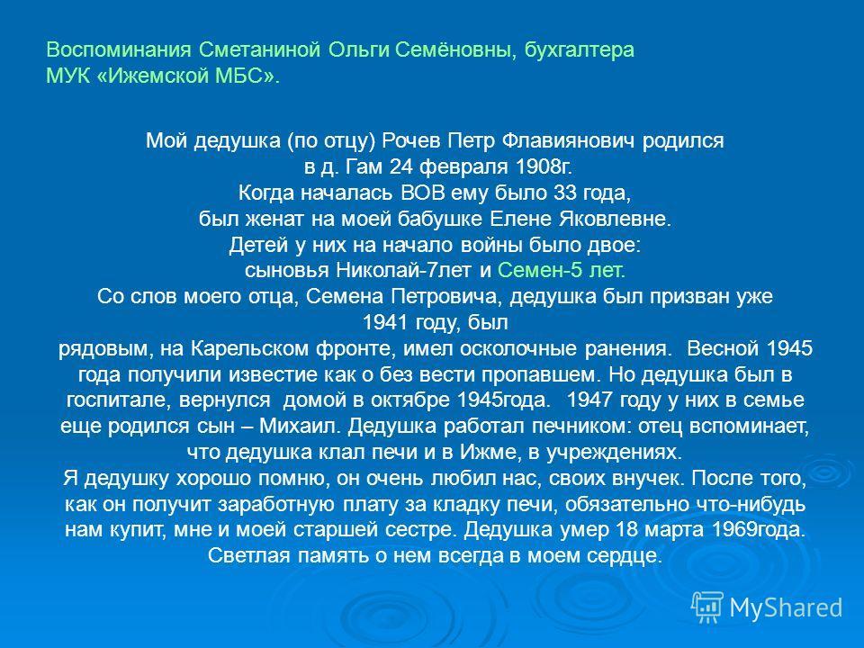Мой дедушка (по отцу) Рочев Петр Флавиянович родился в д. Гам 24 февраля 1908 г. Когда началась ВОВ ему было 33 года, был женат на моей бабушке Елене Яковлевне. Детей у них на начало войны было двое: сыновья Николай-7 лет и Семен-5 лет. Со слов моего