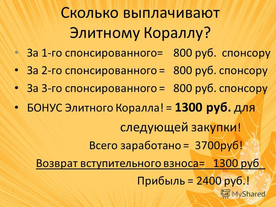 Сколько выплачивают Элитному Кораллу? За 1-го спонсированного= 800 руб. спонсору За 2-го спонсированного = 800 руб. спонсору За 3-го спонсированного = 800 руб. спонсору БОНУС Элитного Коралла! = 1300 руб. для следующей закупки ! Всего заработано = 37