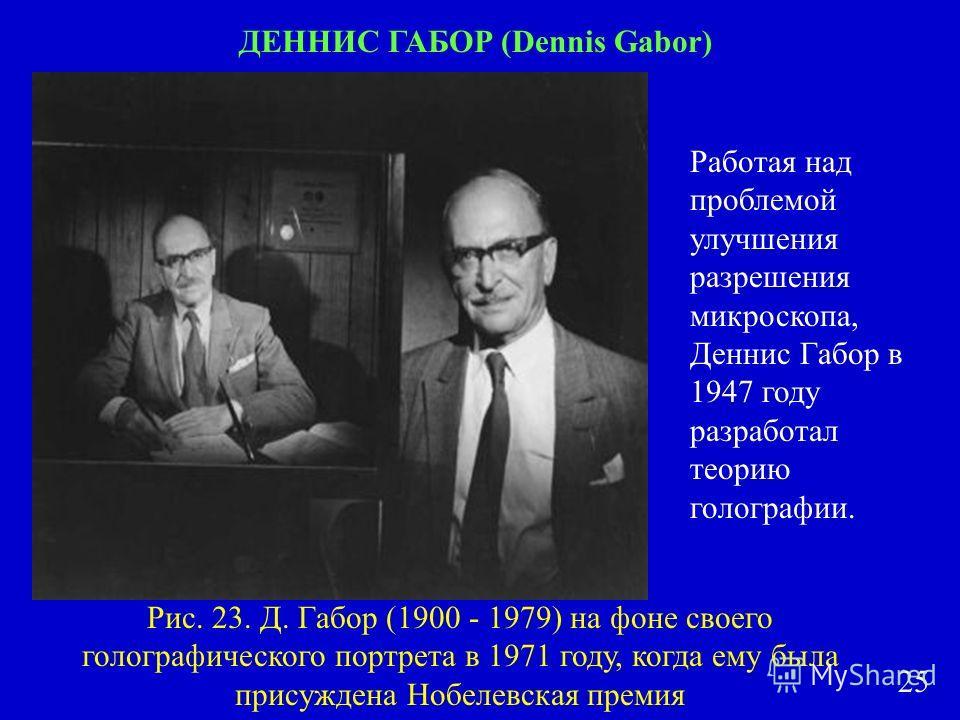 ДЕННИС ГАБОР (Dennis Gabor) Работая над проблемой улучшения разрешения микроскопа, Деннис Габор в 1947 году разработал теорию голографии. Рис. 23. Д. Габор (1900 - 1979) на фоне своего голографического портрета в 1971 году, когда ему была присуждена