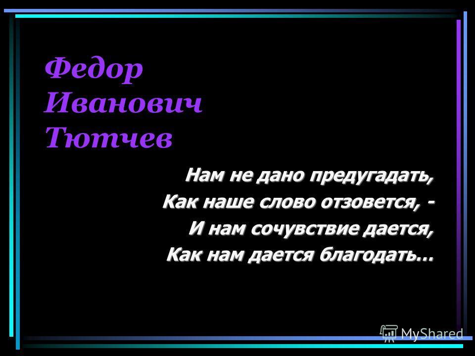 Федор Иванович Тютчев Нам не дано предугадать, Как наше слово отзовется, - И нам сочувствие дается, И нам сочувствие дается, Как нам дается благодать…