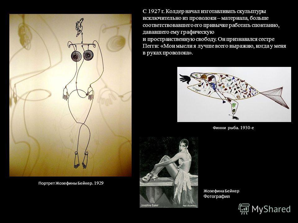 С 1927 г. Колдер начал изготавливать скульптуры исключительно из проволоки – материала, больше соответствовавшего его привычке работать спонтанно, дававшего ему графическую и пространственную свободу. Он признавался сестре Пегги: «Мои мысли я лучше в