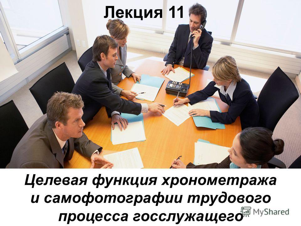 Лекция 11 Целевая функция хронометража и самофотографии трудового процесса госслужащего
