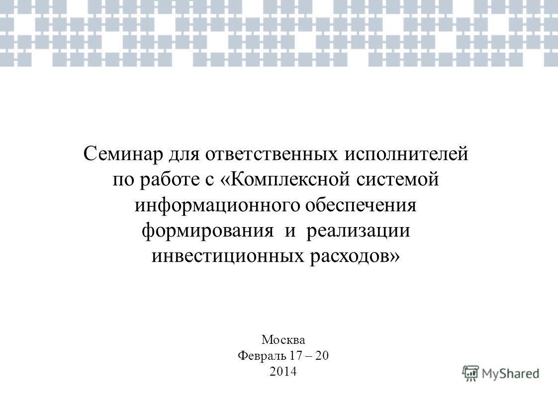 1 Семинар для ответственных исполнителей по работе с «Комплексной системой информационного обеспечения формирования и реализации инвестиционных расходов» Москва Февраль 17 – 20 2014