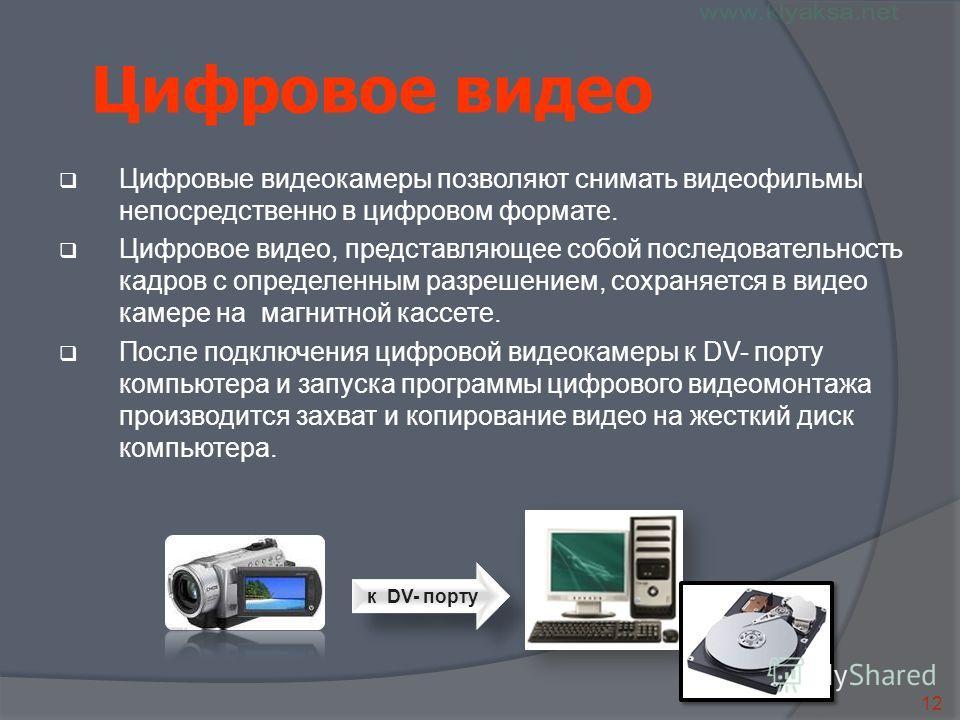 12 к DV- порту Цифровое видео Цифровые видеокамеры позволяют снимать видеофильмы непосредственно в цифровом формате. Цифровое видео, представляющее собой последовательность кадров с определенным разрешением, сохраняется в видео камере на магнитной ка