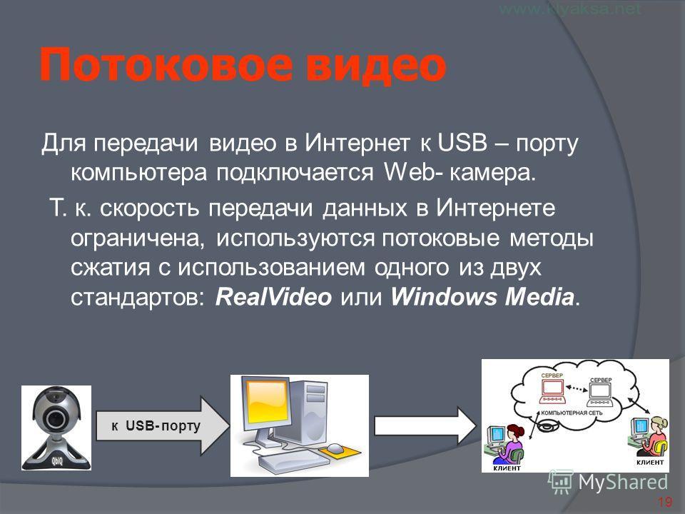 19 к USB- порту Потоковое видео Для передачи видео в Интернет к USB – порту компьютера подключается Web- камера. Т. к. скорость передачи данных в Интернете ограничена, используются потоковые методы сжатия с использованием одного из двух стандартов: R