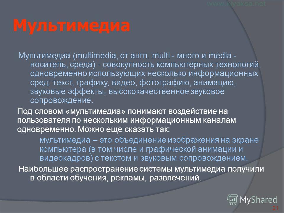 21 Мультимедиа Мультимедиа (multimedia, от англ. multi - много и media - носитель, среда) - совокупность компьютерных технологий, одновременно использующих несколько информационных сред: текст, графику, видео, фотографию, анимацию, звуковые эффекты,