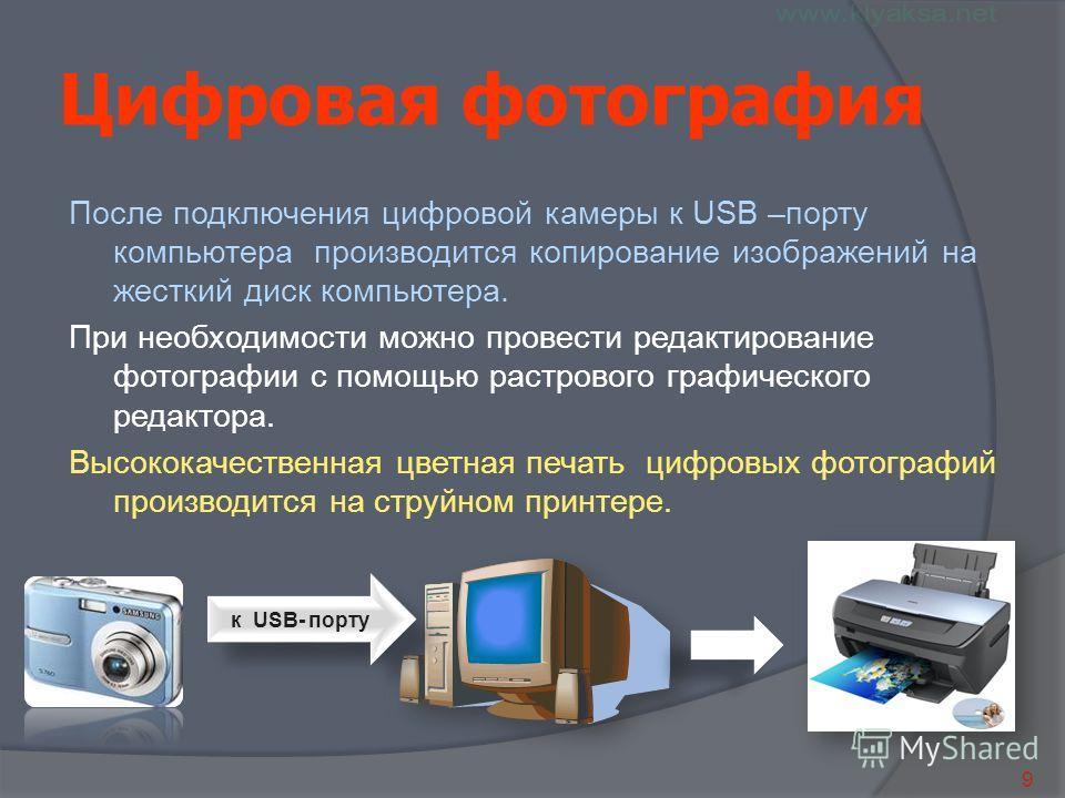 9 Цифровая фотография После подключения цифровой камеры к USB –порту компьютера производится копирование изображений на жесткий диск компьютера. При необходимости можно провести редактирование фотографии с помощью растрового графического редактора. В