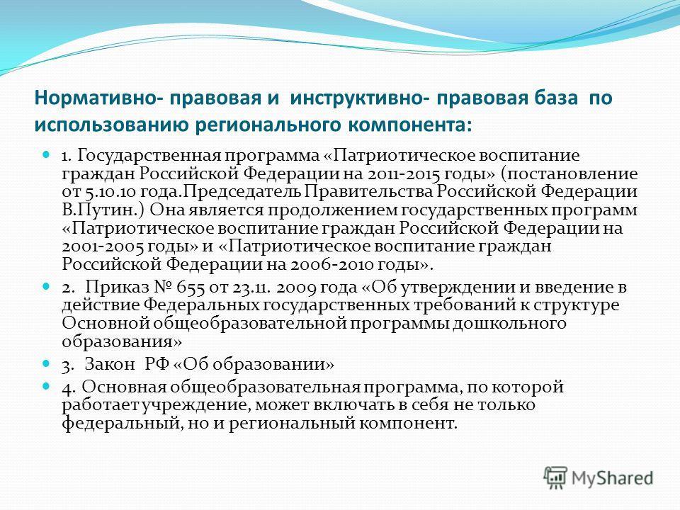 Нормативно- правовая и инструктивно- правовая база по использованию регионального компонента: 1. Государственная программа «Патриотическое воспитание граждан Российской Федерации на 2011-2015 годы» (постановление от 5.10.10 года.Председатель Правител