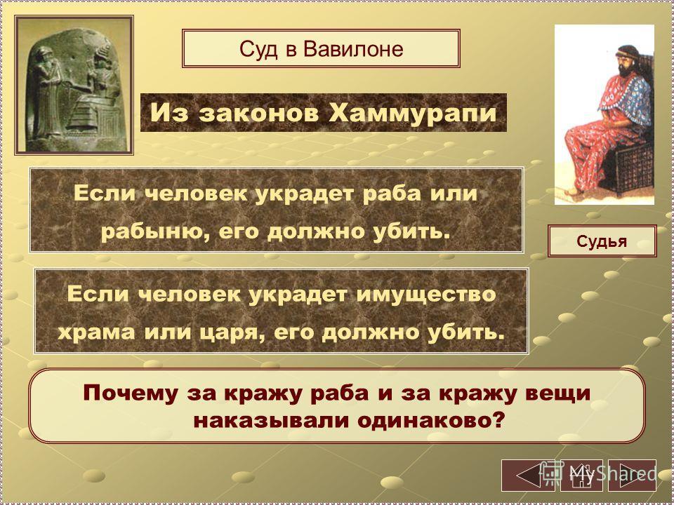 Суд в Вавилоне Судья Если человек украдет раба или рабыню, его должно убить. Если человек украдет имущество храма или царя, его должно убить. Почему за кражу раба и за кражу вещи наказывали одинаково? Из законов Хаммурапи