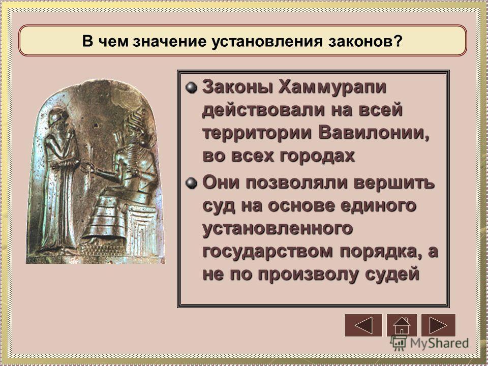 Законы Хаммурапи действовали на всей территории Вавилонии, во всех городах Они позволяли вершить суд на основе единого установленного государством порядка, а не по произволу судей В чем значение установления законов?