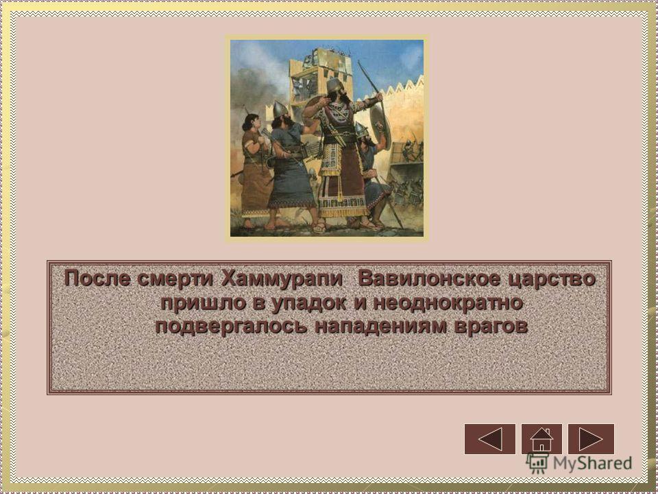 После смерти Хаммурапи Вавилонское царство пришло в упадок и неоднократно подвергалось нападениям врагов