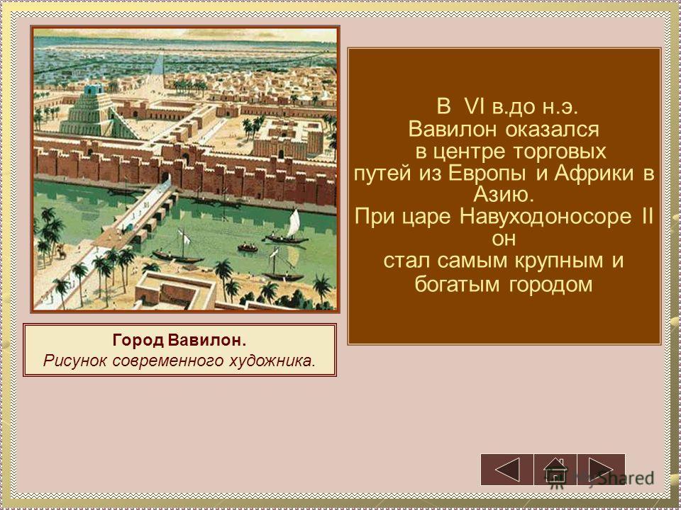 Город Вавилон. Рисунок современного художника. В VI в.до н.э. Вавилон оказался в центре торговых путей из Европы и Африки в Азию. При царе Навуходоносоре II он стал самым крупным и богатым городом