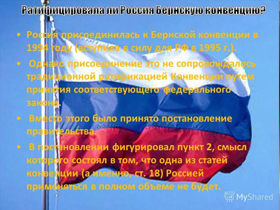 Россия присоединилась к Бернской конвенции в 1994 году (вступила в силу для РФ в 1995 г.). Однако присоединение это не сопровождалось традиционной ратификацией Конвенции путем принятия соответствующего федерального закона. Вместо этого было принято п
