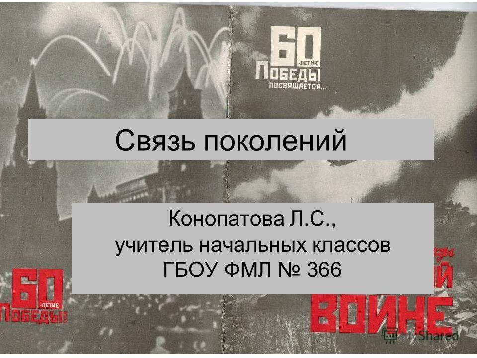 Связь поколений Конопатова Л.С., учитель начальных классов ГБОУ ФМЛ 366