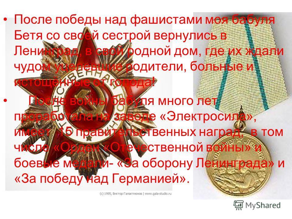 После победы над фашистами моя бабуля Бетя со своей сестрой вернулись в Ленинград, в свой родной дом, где их ждали чудом уцелевшие родители, больные и истощённые от голода! После войны бабуля много лет проработала на заводе «Электросила», имеет 15 пр