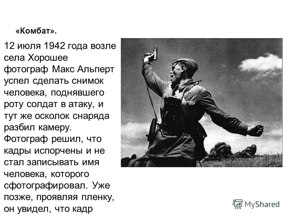 «Комбат». 12 июля 1942 года возле села Хорошее фотограф Макс Альперт успел сделать снимок человека, поднявшего роту солдат в атаку, и тут же осколок снаряда разбил камеру. Фотограф решил, что кадры испорчены и не стал записывать имя человека, которог