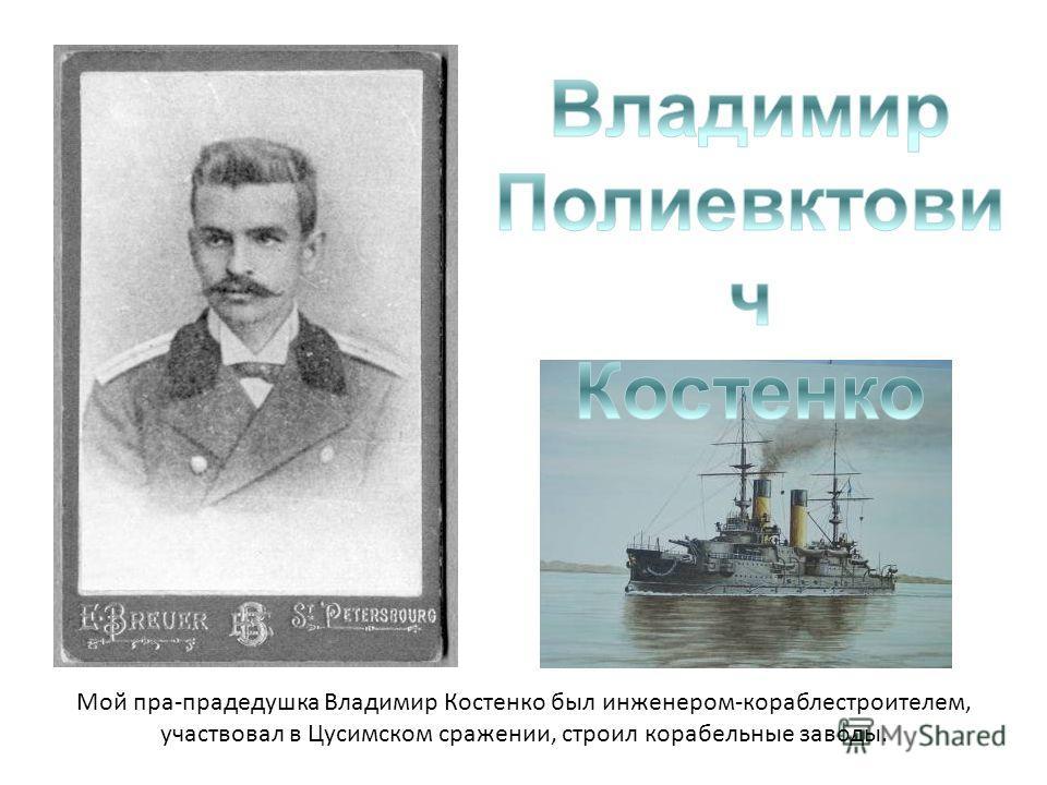 Мой пра-прадедушка Владимир Костенко был инженером-кораблестроителем, участвовал в Цусимском сражении, строил корабельные заводы.